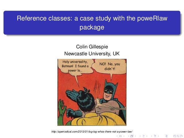 Reference classes: a case study with the poweRlaw package Colin Gillespie Newcastle University, UK http://aperiodical.com/...