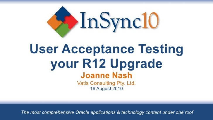 User Acceptance Testing your R12 Upgrade Joanne Nash Vatis Consulting Pty. Ltd. 16 August 2010 The most comprehensive Orac...