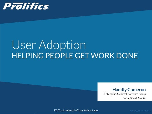 CONNECT WITH US: IT: Customized to Your Advantage User Adoption HELPING PEOPLE GET WORK DONE Handly Cameron Enterprise Arc...