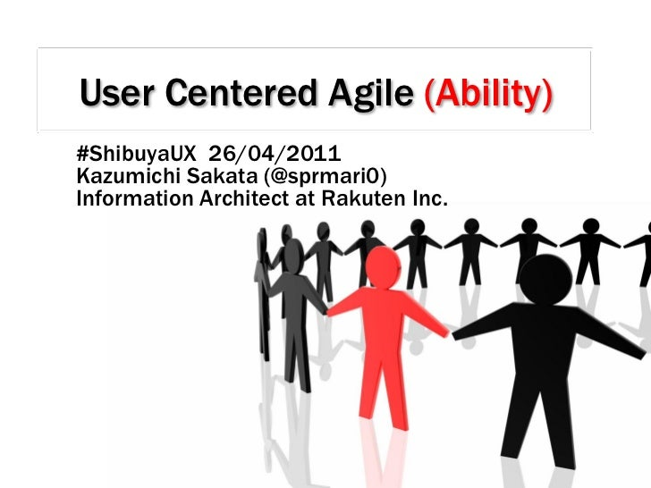 User Centered Agile (Ability)#ShibuyaUX 26/04/2011Kazumichi Sakata (@sprmari0)Information Architect at Rakuten Inc.