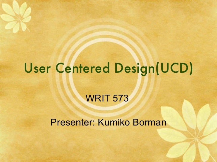 User Centered Design(UCD) WRIT 573  Presenter: Kumiko Borman