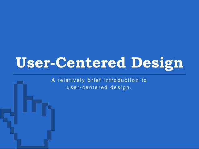 User-Centered Design A r e l a t i v e l y b r i e f i n t r o d u c t i o n t o u s e r - c e n t e r e d d e s i g n .