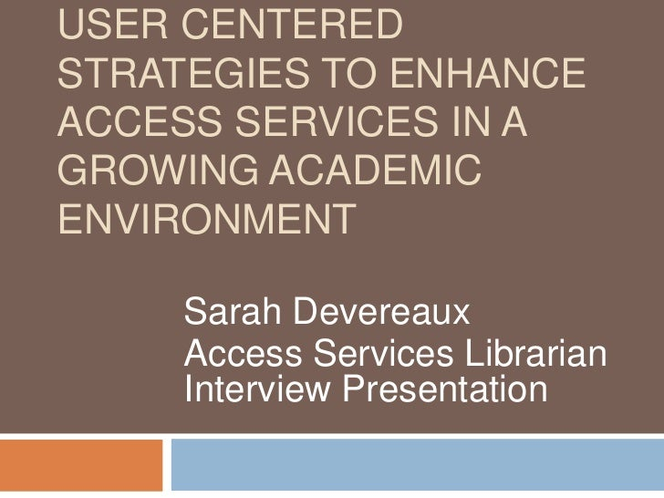 User Centered Strategies to enhance access services in a growing academic environment<br />Sarah Devereaux<br />Access Ser...