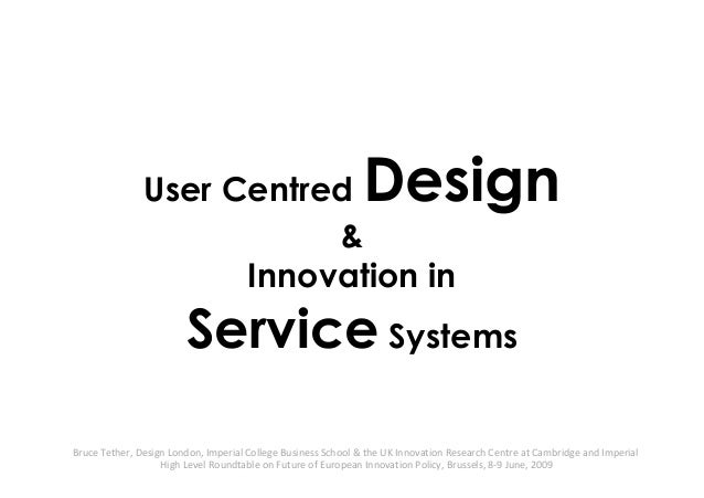 User Centred Design & Innovation in Service Systems Bruce Tether, Design London, Imperial College Business School & the UK...
