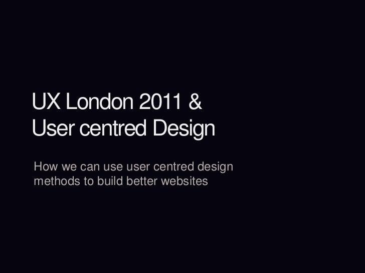 UX London 2011 &User centred Design<br />How we can use user centred design methods to build better websites<br />