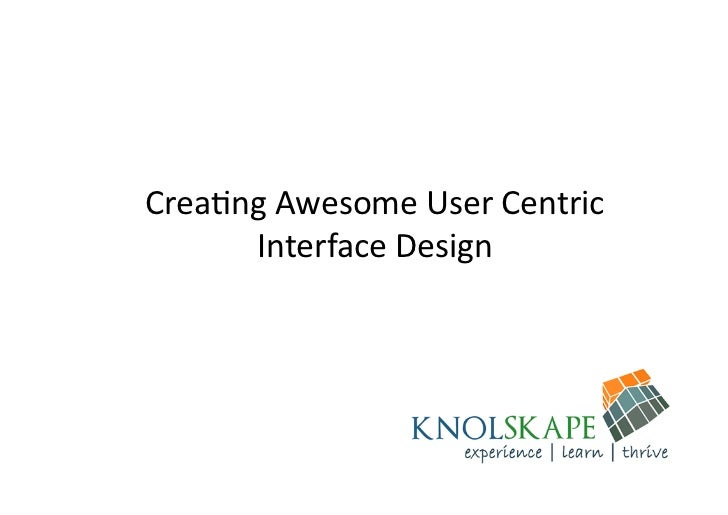Crea%ng	  Awesome	  User	  Centric	        Interface	  Design