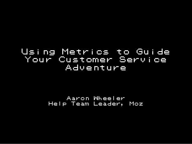 Using Metrics to Guide Your Customer Service Adventure  Aaron Help Team  @aaron_wheeler  Wheeler Leader,  Moz