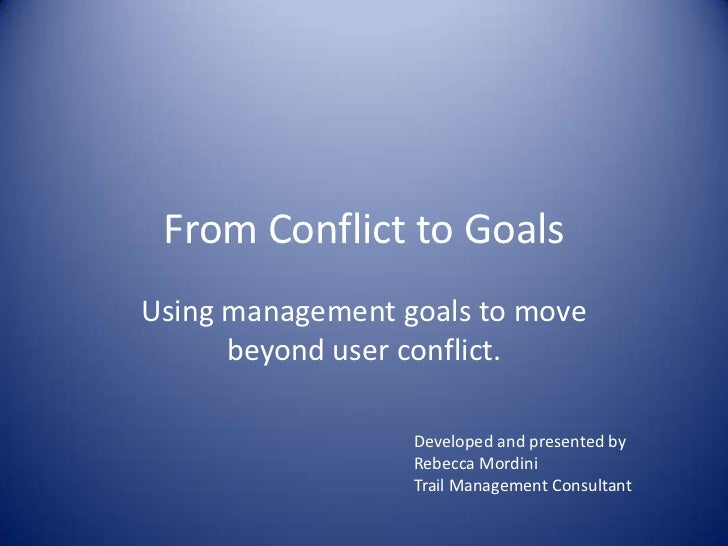 From Conflict to Goals<br />Using management goals to move beyond user conflict.<br />Developed and presented by <br />Reb...