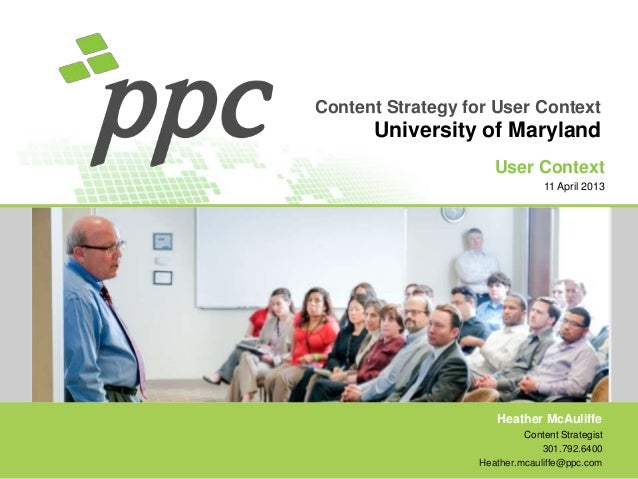 Content Strategy for User Context  University of Maryland User Context 11 April 2013  Heather McAuliffe Content Strategist...