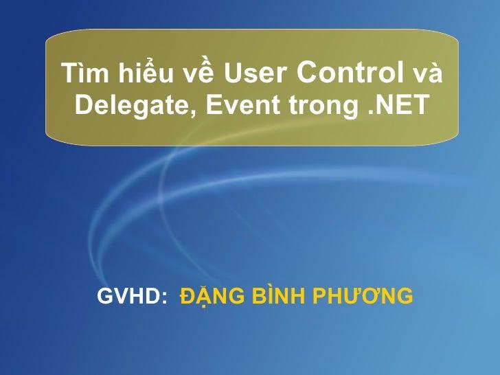Tìm hiểu v ề  Us er Control  và Delegate, Event trong .NET ĐẶNG BÌNH PHƯƠNG GVHD: