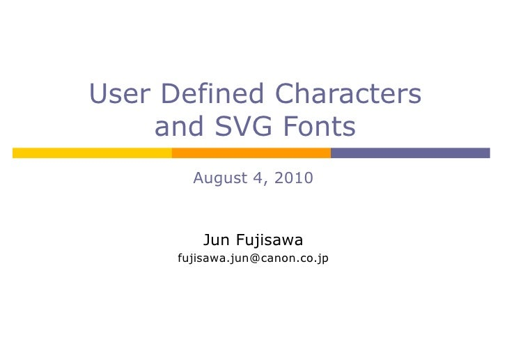User Defined Characters and SVG Fonts August 4, 2010 Jun Fujisawa [email_address]