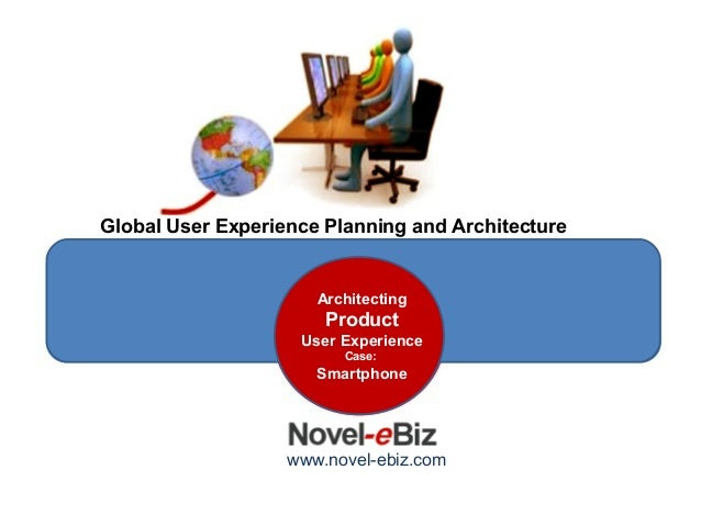 Global User Experience Planning and ArchitectureDesign SeriesArchitectingProductUser ExperienceCase:Smartphonewww.novel-eb...