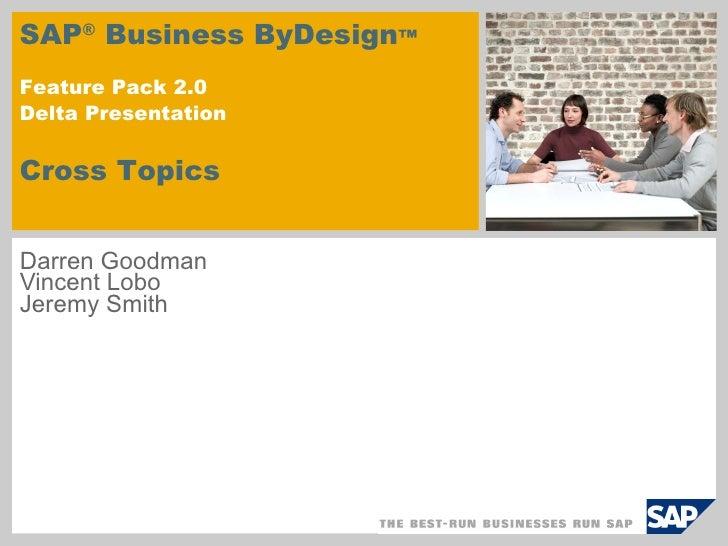 Darren Goodman Vincent Lobo Jeremy Smith SAP ®  Business ByDesign ™  Feature Pack 2.0 Delta Presentation   Cross Topics