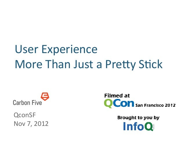 User Experience More Than Just a Pre5y S8ck QconSF Nov 7, 2012