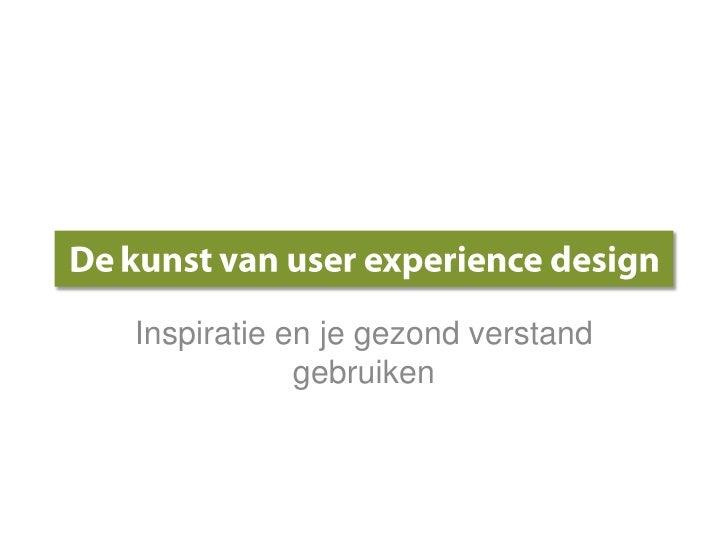 De kunst van user experience design<br />Inspiratie en je gezondverstandgebruiken<br />