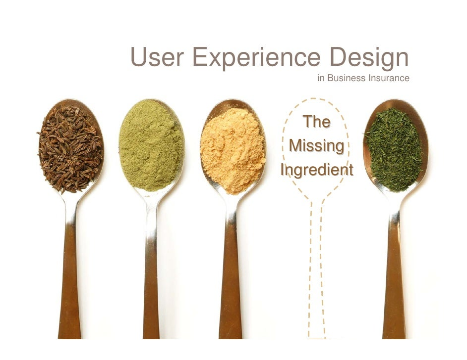 User Experience Design                 in Business Insurance                  The             Missing            Ingredient