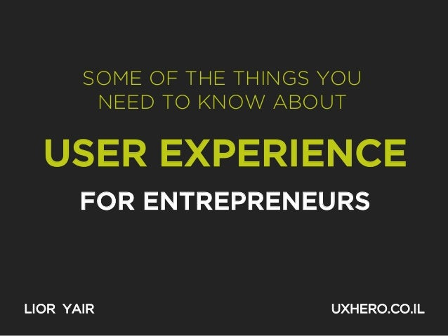 SOME OF THE THINGS YOU NEED TO KNOW ABOUT  USER EXPERIENCE FOR ENTREPRENEURS  LIOR YAIR  UXHERO.CO.IL