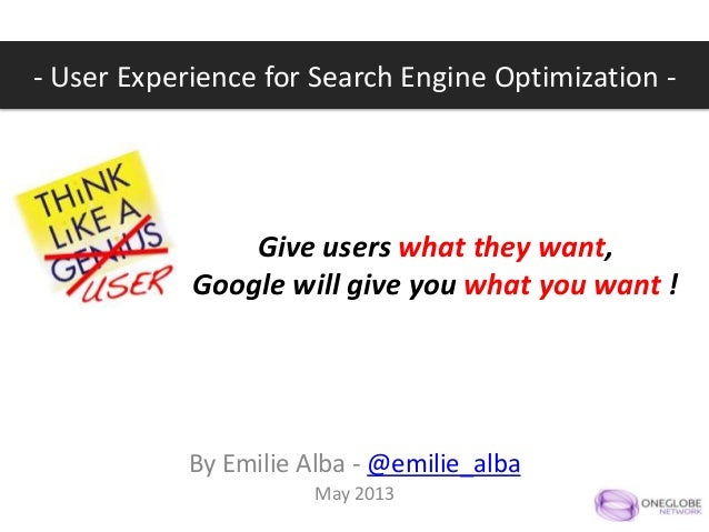 Give users what they want,Google will give you what you want !By Emilie Alba - @emilie_albaMay 2013- User Experience for S...