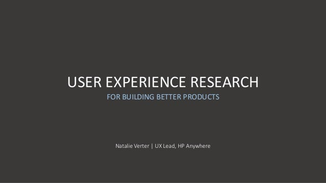 USER EXPERIENCE RESEARCH FOR BUILDING BETTER PRODUCTS Natalie Verter   UX Lead, HP Anywhere