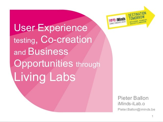 User Experiencetesting, Co-creationand BusinessOpportunities throughLiving LabsPieter BalloniMinds-iLab.oPieter.Ballon@imi...