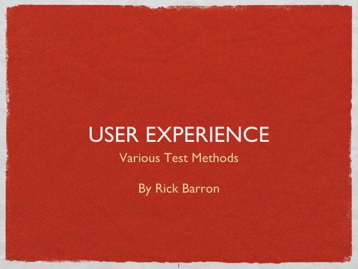 USER EXPERIENCE <ul><li>Various Test Methods </li></ul><ul><li>By Rick Barron </li></ul>