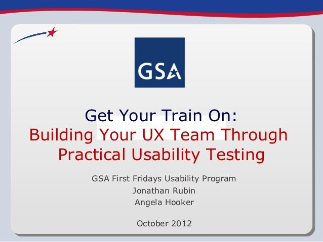 Get Your Train On:Building Your UX Team Through    Practical Usability Testing       GSA First Fridays Usability Program  ...