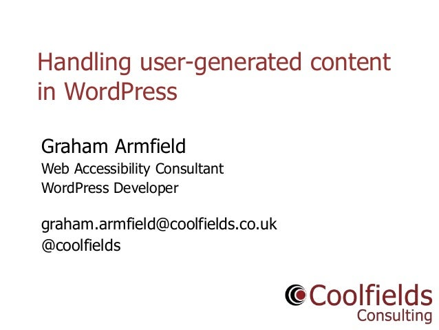Coolfields Consulting www.coolfields.co.uk @coolfields Handling user-generated content in WordPress Graham Armfield Web Ac...