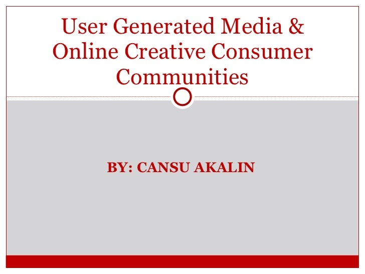 BY: CANSU AKALIN User Generated Media & Online Creative Consumer Communities