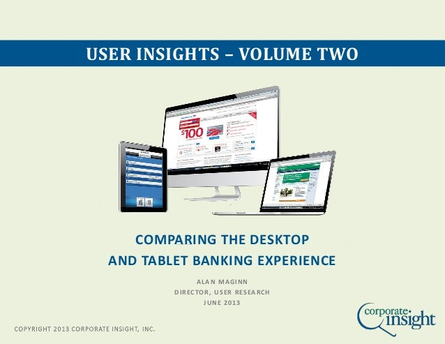 COMPARING THE DESKTOP AND TABLET BANKING EXPERIENCE USER INSIGHTS – VOLUME TWO ALAN MAGINN DIRECTOR, USER RESEARCH JUNE 20...