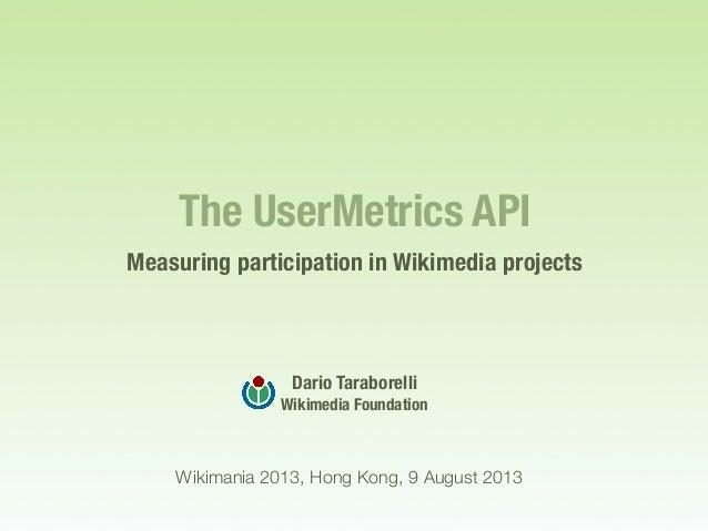 The UserMetrics API Measuring participation in Wikimedia projects Dario Taraborelli Wikimedia Foundation Wikimania 2013, H...