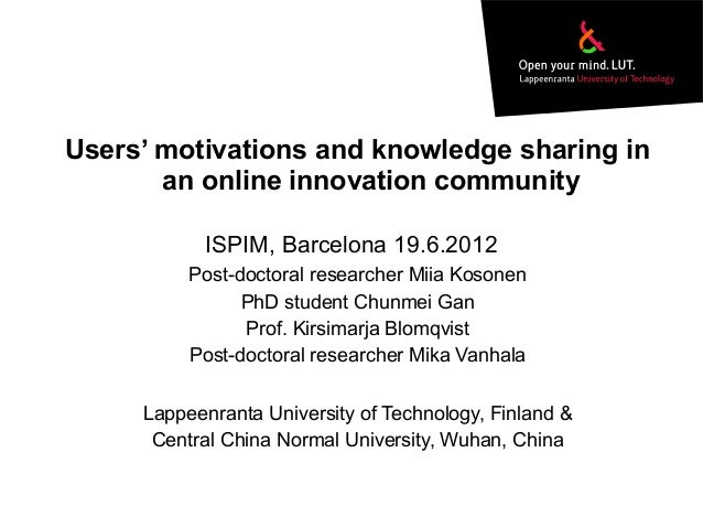Users' motivations and knowledge sharing inan online innovation communityPost-doctoral researcher Miia KosonenPhD student ...
