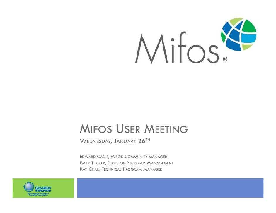 MIFOS USER MEETINGWEDNESDAY, JANUARY 26THEDWARD CABLE, MIFOS COMMUNITY MANAGEREMILY TUCKER, DIRECTOR PROGRAM MANAGEMENTKAY...