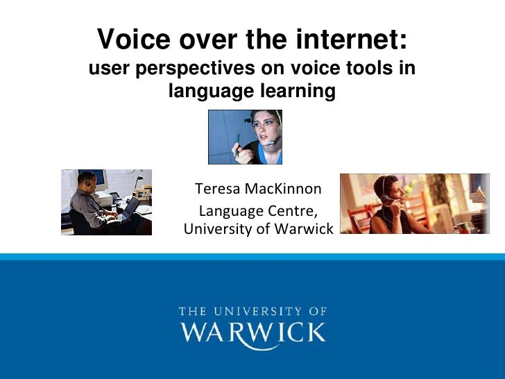 Voice over the internet: user perspectives on voice tools in language learning<br />Teresa MacKinnon<br />Language Centre,...