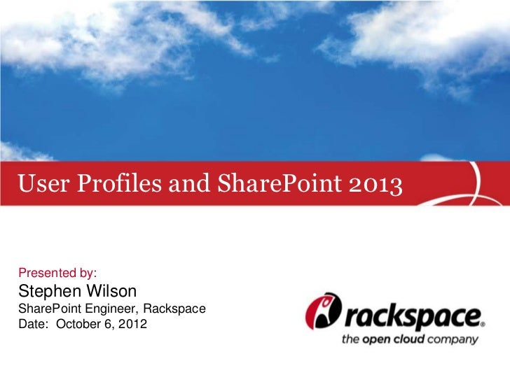 User Profiles and SharePoint 2013Presented by:Stephen WilsonSharePoint Engineer, RackspaceDate: October 6, 2012
