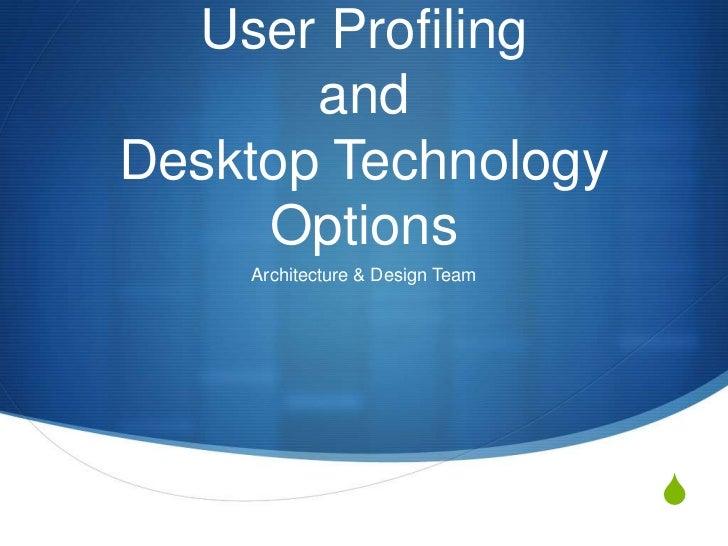 User Profiling and Desktop Technology Options<br />Architecture & Design Team<br />