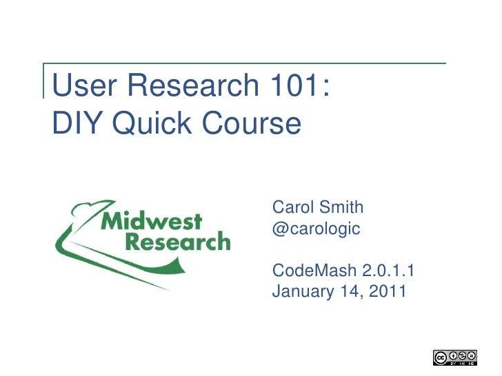 User Research 101: DIY Quick Course Carol Smith @carologic CodeMash 2.0.1.1 January 14, 2011