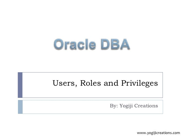 Users, Roles and Privileges              By: Yogiji Creations                         www.yogijicreations.com