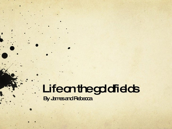 Life on the goldfields By James and Rebecca