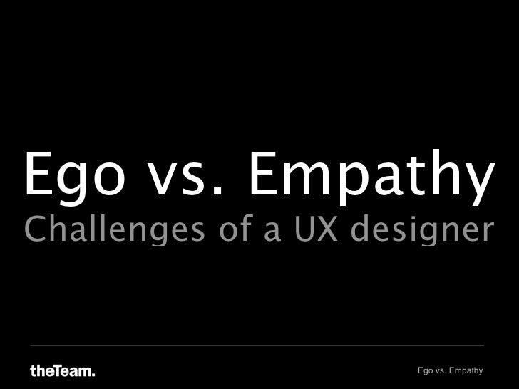 Ego vs. Empathy Challenges of a UX designer                         Ego vs. Empathy