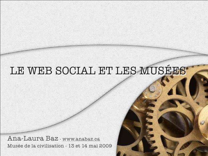 LE WEB SOCIAL ET LES MUSÉES     Ana-Laura Baz - www.anabaz.ca Musée de la civilisation - 13 et 14 mai 2009
