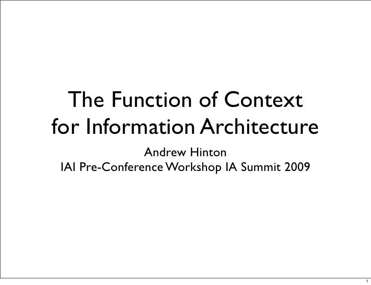 The Function of Context for Information Architecture                Andrew Hinton IAI Pre-Conference Workshop IA Summit 20...