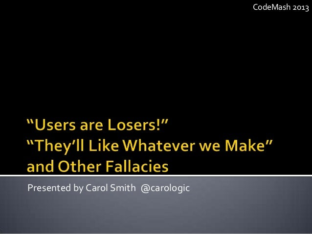 Users are Losers! They'll Like Whatever we Make! and Other Fallacies.