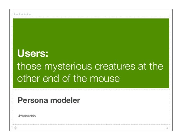 Users:those mysterious creatures at theother end of the mousePersona modeler@danachis