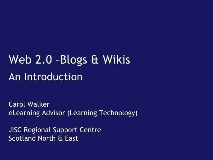 Web 2.0 –Blogs & Wikis An Introduction Carol Walker eLearning Advisor (Learning Technology) JISC Regional Support Centre S...