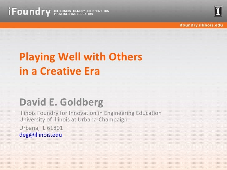 Playing Well with Others  in a Creative Era David E. Goldberg Illinois Foundry for Innovation in Engineering Education Uni...