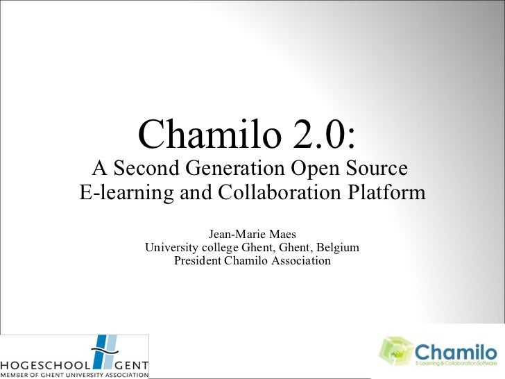 Chamilo 2.0:  A Second Generation Open Source  E-learning and Collaboration Platform Jean-Marie Maes University college Gh...