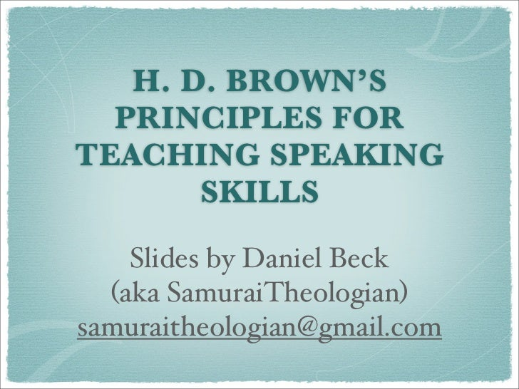 H. D. BROWN'S   PRINCIPLES FOR TEACHING SPEAKING        SKILLS      Slides by Daniel Beck   (aka SamuraiTheologian) samura...