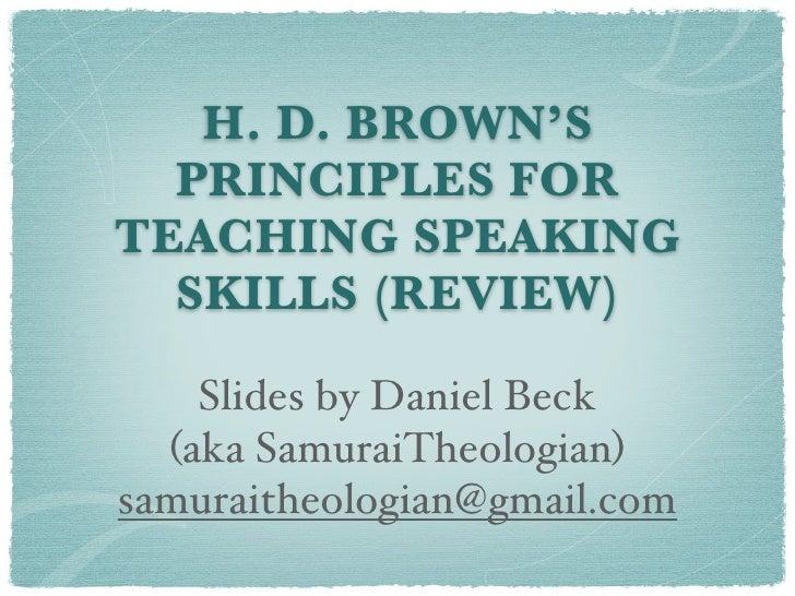 H. D. BROWN'S   PRINCIPLES FOR TEACHING SPEAKING   SKILLS (REVIEW)      Slides by Daniel Beck   (aka SamuraiTheologian) sa...