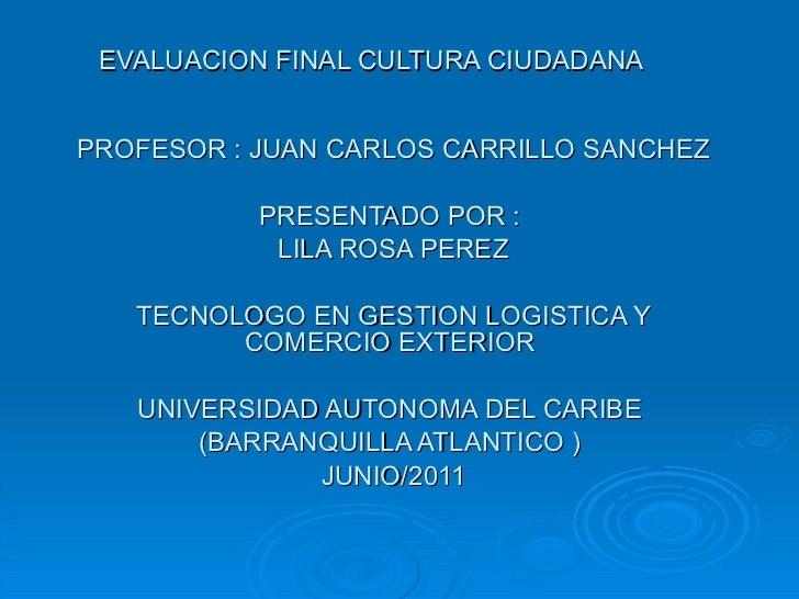 EVALUACION FINAL CULTURA CIUDADANA  PROFESOR : JUAN CARLOS CARRILLO SANCHEZ PRESENTADO POR :  LILA ROSA P EREZ TECNOLOGO E...