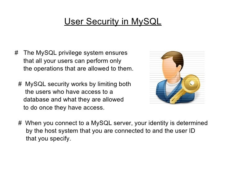 User Security in MySQL #  The MySQL privilege system ensures  that all your users can perform only  the operations that ar...